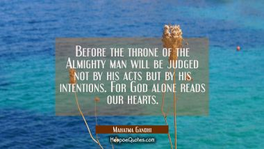 Before the throne of the Almighty man will be judged not by his acts but by his intentions. For God Mahatma Gandhi Quotes