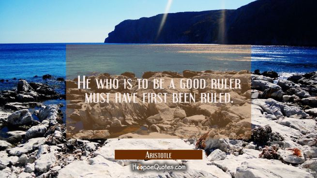 He who is to be a good ruler must have first been ruled.