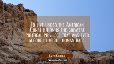 To live under the American Constitution is the greatest political privilege that was ever accorded
