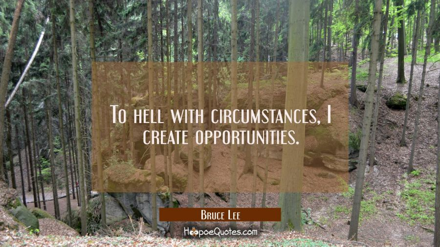 To hell with circumstances, I create opportunities. Bruce Lee Quotes