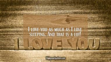 I love you as much as I love sleeping. And that is a lot! I Love You Quotes