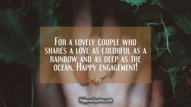 For a lovely couple who shares a love as colorful as a rainbow and as deep as the ocean. Happy engagement! Engagement Quotes
