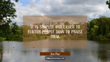 It is simpler and easier to flatter people than to praise them. Jean Paul Quotes
