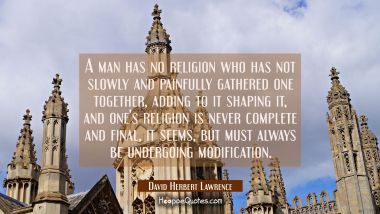 A man has no religion who has not slowly and painfully gathered one together adding to it shaping i