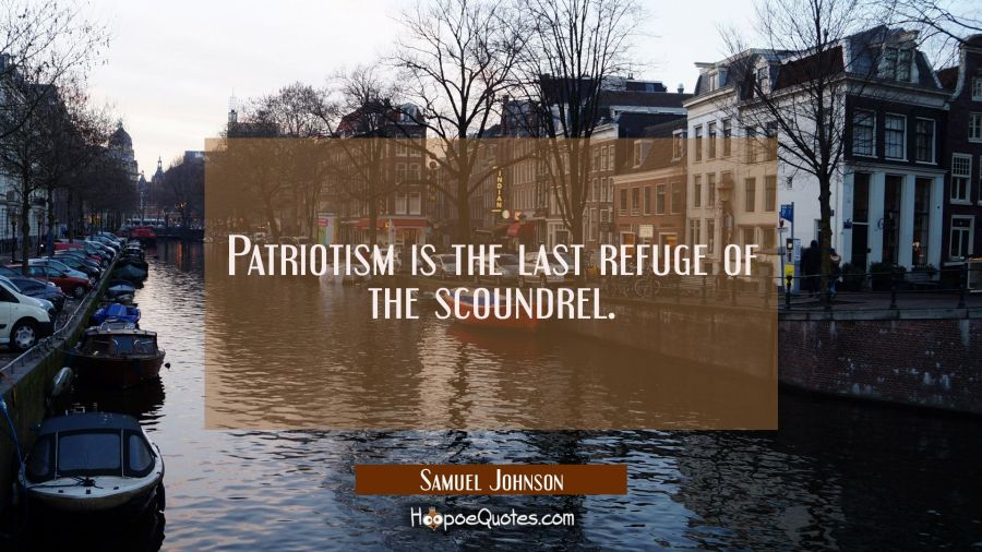 Patriotism is the last refuge of the scoundrel. Samuel Johnson Quotes