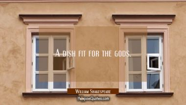 A dish fit for the gods. William Shakespeare Quotes