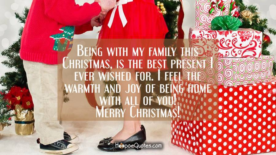 Being with my family this Christmas, is the best present I ever wished for. I feel the warmth and joy of being home with all of you! Merry Christmas! Christmas Quotes