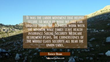 It was the labor movement that helped secure so much of what we take for granted today. The 40-hour Barack Obama Quotes