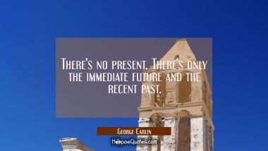 There's no present. There's only the immediate future and the recent past. George Carlin Quotes