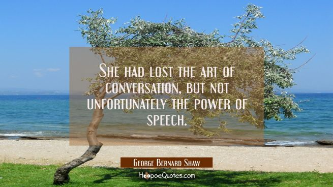 She had lost the art of conversation but not unfortunately the power of speech.
