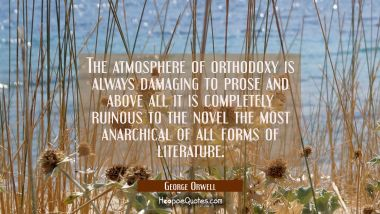 The atmosphere of orthodoxy is always damaging to prose and above all it is completely ruinous to t