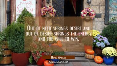 Out of need springs desire and out of desire springs the energy and the will to win. Denis Waitley Quotes