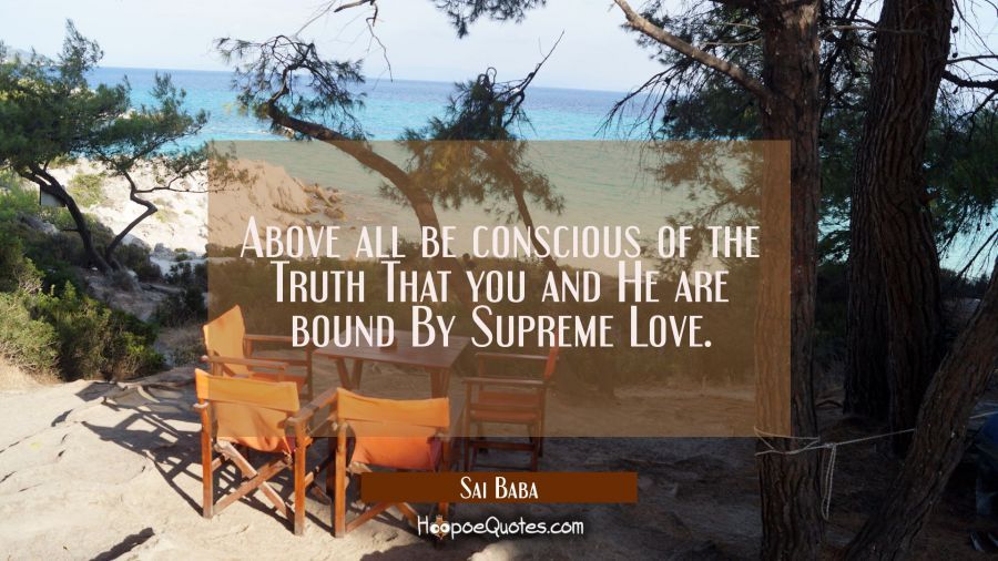 Above all be conscious of the Truth That you and He are bound By Supreme Love. Sai Baba Quotes