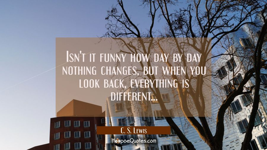 Isn't it funny how day by day nothing changes, but when you look back, everything is different... C. S. Lewis Quotes