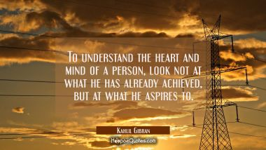 To understand the heart and mind of a person look not at what he has already achieved but at what h