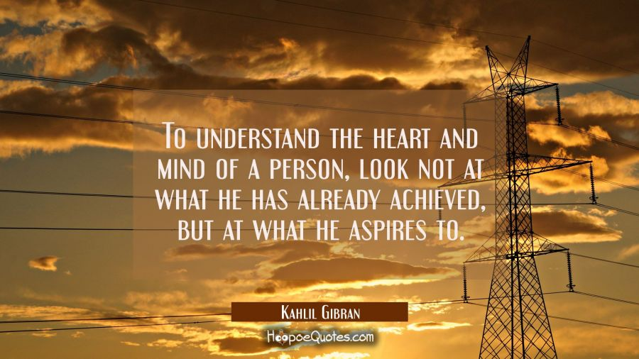 To understand the heart and mind of a person look not at what he has already achieved but at what h Kahlil Gibran Quotes
