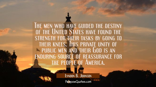 The men who have guided the destiny of the United States have found the strength for their tasks by