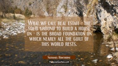What we call real estate - the solid ground to build a house on - is the broad foundation on which