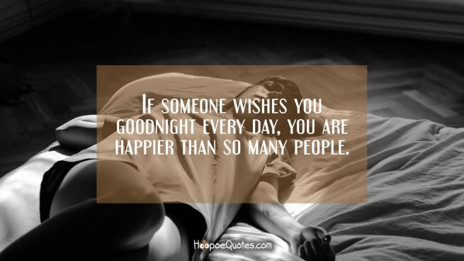 If someone wishes you goodnight every day, you are happier than so many people.