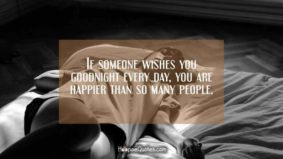 If someone wishes you goodnight every day, you are happier than so many people. Good Night Quotes