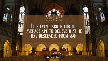 It is even harder for the average ape to believe that he has descended from man.