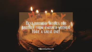 Best birthday wishes for brother from another mother! Have a great one! Quotes