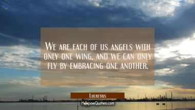 We are each of us angels with only one wing and we can only fly by embracing one another. Lucretius Quotes