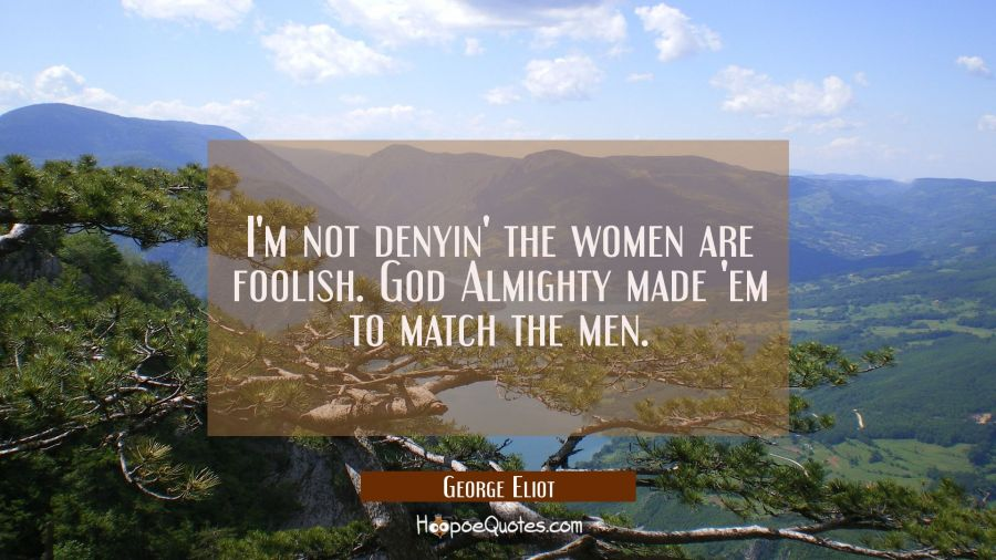 I'm not denyin' the women are foolish. God Almighty made 'em to match the men. George Eliot Quotes