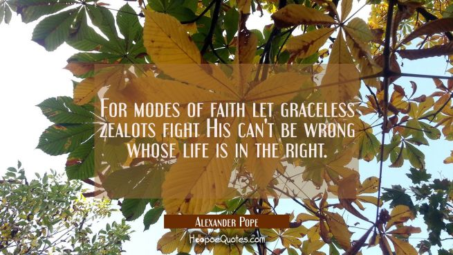 For modes of faith let graceless zealots fight His can't be wrong whose life is in the right.
