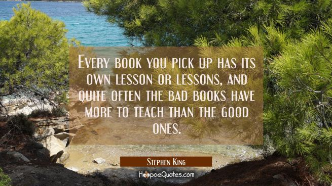 Every book you pick up has its own lesson or lessons and quite often the bad books have more to tea
