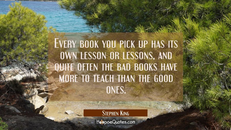 Every book you pick up has its own lesson or lessons and quite often the bad books have more to tea Stephen King Quotes