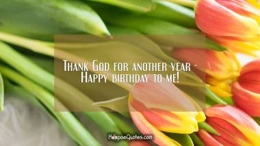 Thank God for another year - Happy birthday to me! Birthday Quotes