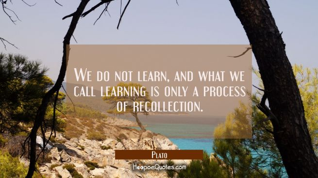 We do not learn, and what we call learning is only a process of recollection.