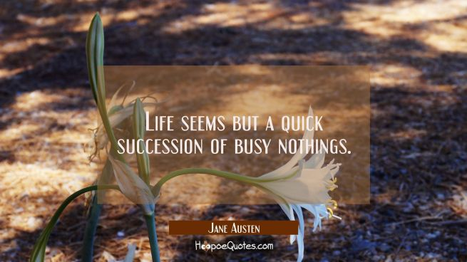 Life seems but a quick succession of busy nothings.