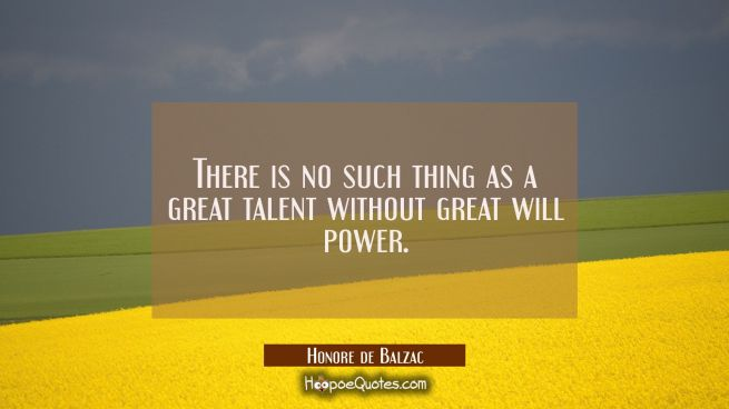 There is no such thing as a great talent without great will power.