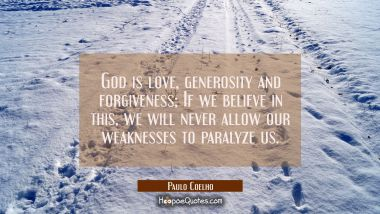 God is love, generosity and forgiveness; If we believe in this, we will never allow our weaknesses to paralyze us. Paulo Coelho Quotes