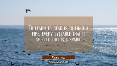To learn to read is to light a fire, every syllable that is spelled out is a spark.