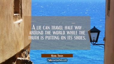 A lie can travel half way around the world while the truth is putting on its shoes. Mark Twain Quotes