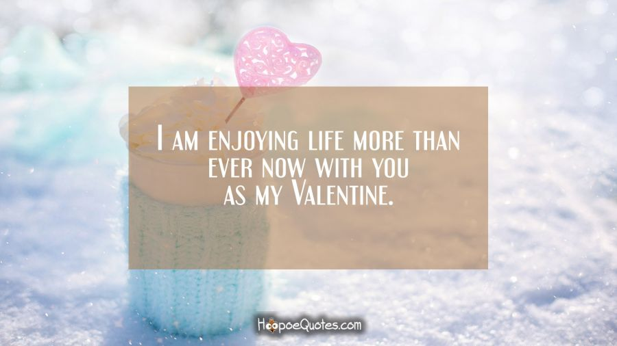 I Am Enjoying Life More Than Ever Now With You As My Valentine