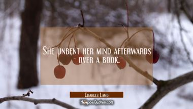 She unbent her mind afterwards - over a book.