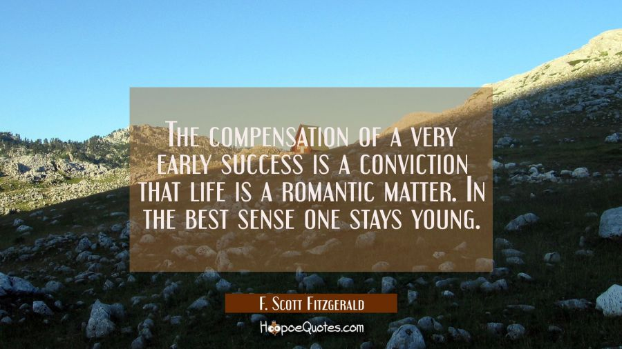 The compensation of a very early success is a conviction that life is a romantic matter. In the bes F. Scott Fitzgerald Quotes