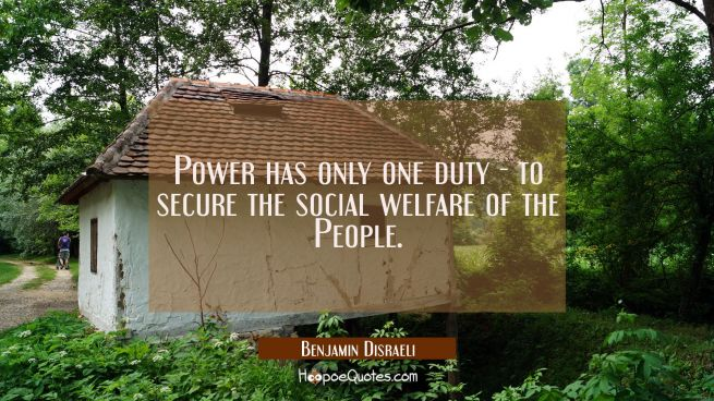 Power has only one duty - to secure the social welfare of the People.