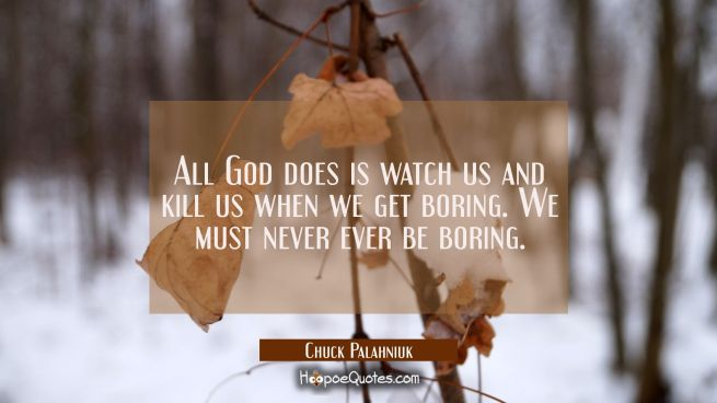 All God does is watch us and kill us when we get boring. We must never ever be boring.