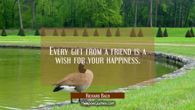 Every gift from a friend is a wish for your happiness.