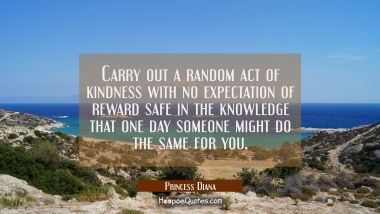 Carry out a random act of kindness with no expectation of reward safe in the knowledge that one day