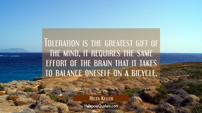 Toleration is the greatest gift of the mind, it requires the same effort of the brain that it takes