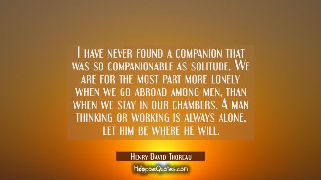 I have never found a companion that was so companionable as solitude. We are for the most part more