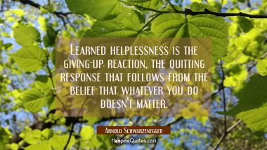 Learned helplessness is the giving-up reaction the quitting response that follows from the belief t Arnold Schwarzenegger Quotes