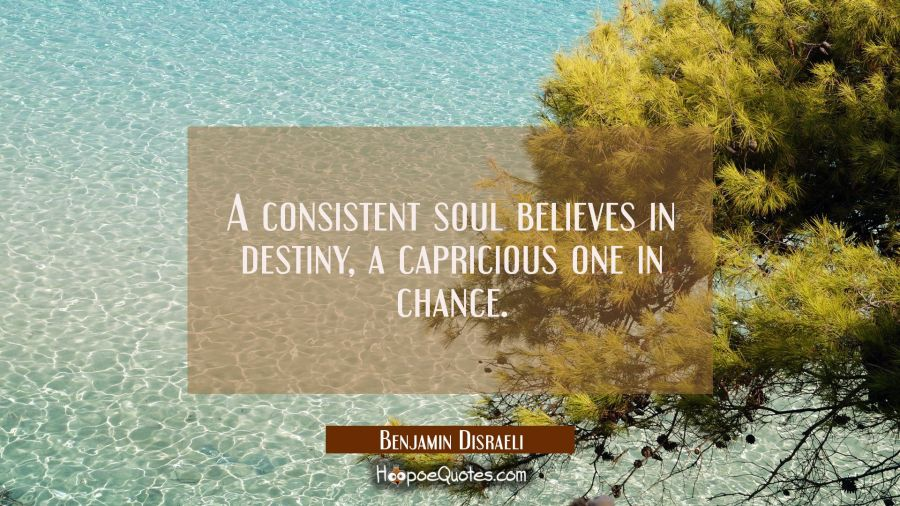 A consistent soul believes in destiny a capricious one in chance. Benjamin Disraeli Quotes