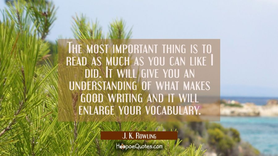 The most important thing is to read as much as you can like I did. It will give you an understandin J. K. Rowling Quotes